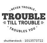 never trouble trouble till...