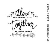 """"""" alone we can do so little ... 