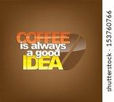 coffee is always a good idea.... | Shutterstock . vector #153760766
