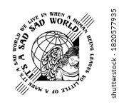It's A Sad Sad World Slogan...