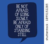 Be Not Afraid Of Going Slowly...