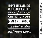 Small photo of Best motivational, inspirational, emotional and friends quote on the abstract background. I don't need a friend who changes when I change and who nods when I nod; my shadow does that much better.
