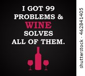 i got problems and wine solves... | Shutterstock .eps vector #462841405