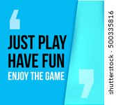 just play  have fun  enjoy the...