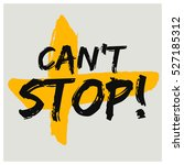 can't stop  brush lettering... | Shutterstock .eps vector #527185312