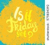 is it friday yet lettering.... | Shutterstock .eps vector #575834392