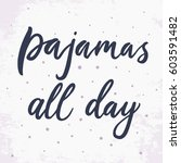 pajamas all day. vector hand... | Shutterstock .eps vector #603591482