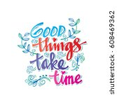 good things take time   hand... | Shutterstock .eps vector #608469362