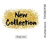 new collection. gold paint ... | Shutterstock .eps vector #704382958