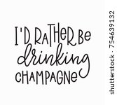 i rather be drinking champagne... | Shutterstock .eps vector #754639132