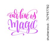 our love is magic   hand... | Shutterstock . vector #767957782