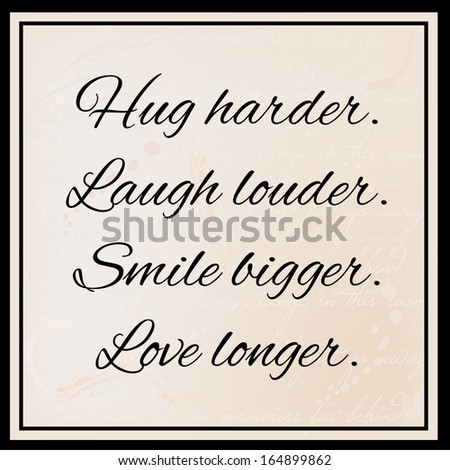 hug harder  laugh louder  smile