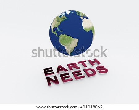 3D illustration of EARTH NEEDS script , under a 3D model of the world. Earth Concept.