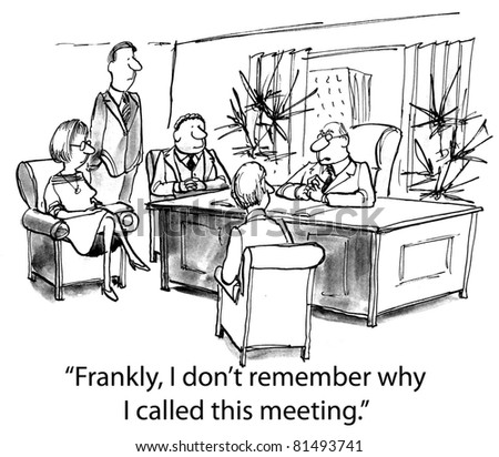 """Frankly, I do not remember why I called this meeting."""
