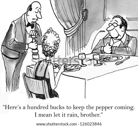 """Here's a hundred bucks to keep the pepper coming. I mean let it rain, brother."""