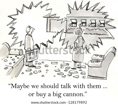 """Maybe we should talk with them ... or buy a big cannon."" - stock photo"