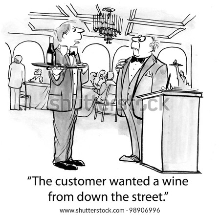 """The customer wanted a wine from down the street."""