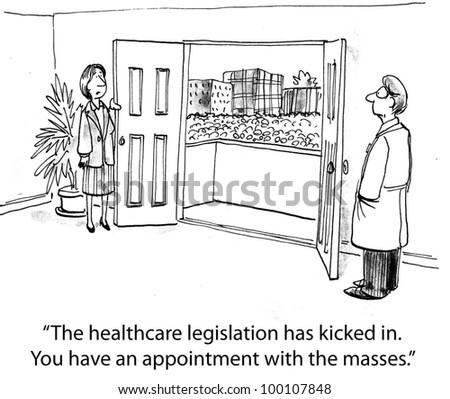 """The healthcare legislation has kicked in.  You have an appointment with the masses"".  (To explain it)"