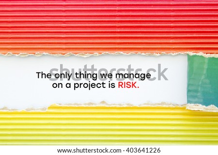 """The only thing we manage on a project is RISK."" written under torn paper."