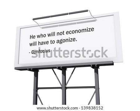 A billboard with a white background with the text He Who Will Not Economize Will Have to Agonize.