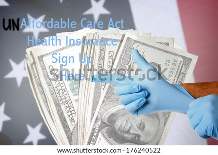 A Genuine Doctor points to the UN-affordable Care Act Health Insurance Sign Up Here text as he puts on his blue latex exam gloves. Layered on top of an American flag with cash as a background. - stock photo