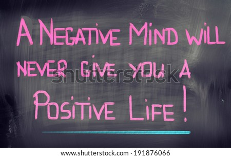 A Negative Mind Will Never Give You A Positive Life Concept - stock photo