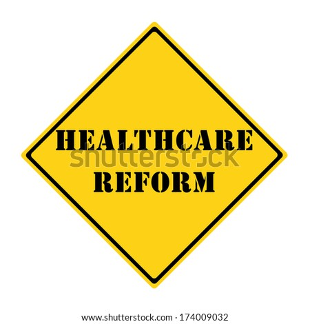 A yellow and black diamond shaped road sign with the words HEALTHCARE REFORM making a great concept.