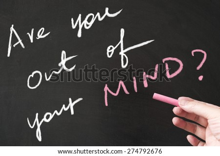 Are you out of your mind words written on the blackboard using chalk - stock photo