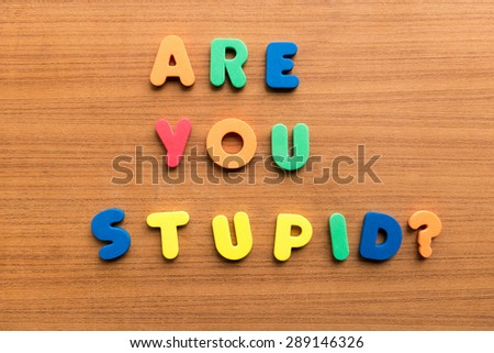 are you stupid  colorful words on the wooden background - stock photo