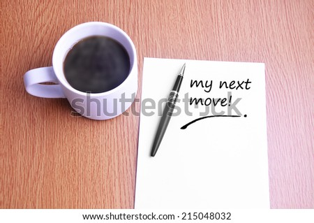 Business Concept - Steamy Coffee And Black Pen With White Paper Writing My Next Move On The Table - stock photo