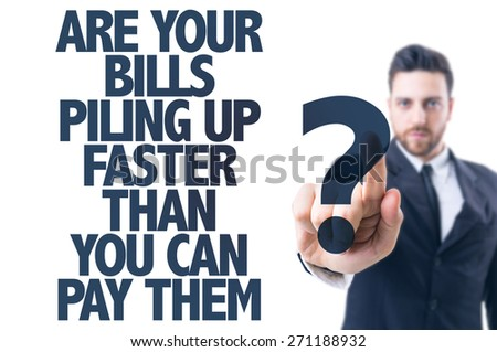 Business man pointing the text: Are Your Bills Piling Up Faster Than You Can Pay Them? - stock photo