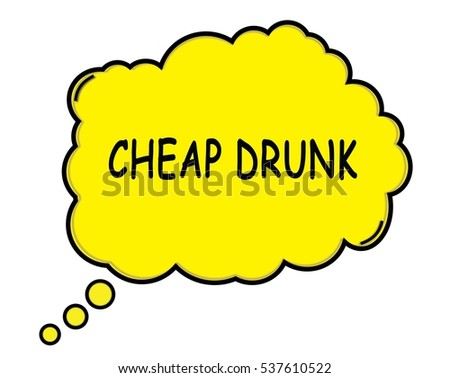 CHEAP DRUNK speech thought bubble cloud text yellow.