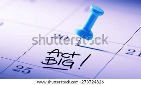 Concept image of a Calendar with a blue push pin. Closeup shot of a thumbtack attached. The words Act BIG written on a white notebook to remind you an important appointment. - stock photo