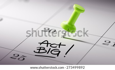Concept image of a Calendar with a green push pin. Closeup shot of a thumbtack attached. The words Act BIG written on a white notebook to remind you an important appointment. - stock photo
