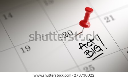 Concept image of a Calendar with a red push pin. Closeup shot of a thumbtack attached. The words Act BIG written on a white notebook to remind you an important appointment. - stock photo