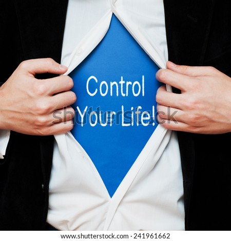 Control your life! Businessman showing a superhero suit underneath his shirt with a message text written on it - stock photo