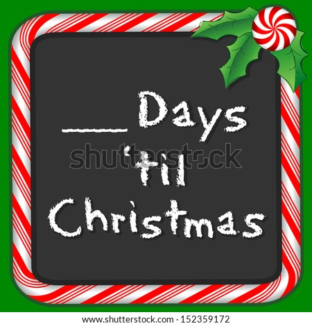 Count Down Until Christmas Blackboard. Fill in the blank to count the days. Candy cane frame in red and green, holly, peppermint candy trim. Chalk text. - stock photo