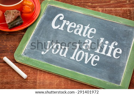 Create life you love motivational advice - text  on a slate blackboard with chalk and cup of tea - stock photo