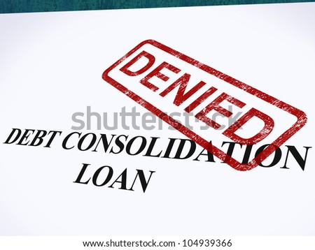 Debt Consolidation Loan Denied Stamp Showing Consolidated Loans Refused - stock photo