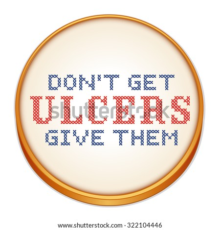 Don't Get Ulcers, Give Them. Fun motto cross stitch needle craft on fabric, round wood embroidery hoop isolated on white background. - stock photo
