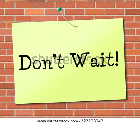 Don't Wait Meaning At The Moment And Present - stock photo