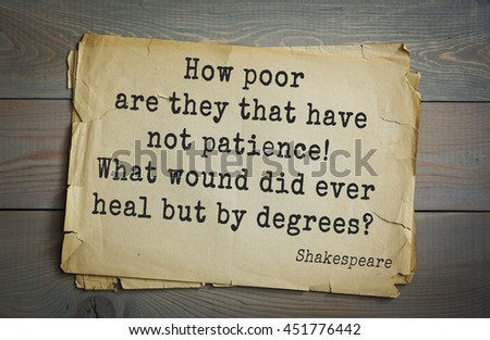English writer and dramatist William Shakespeare quote. How poor are they that have not patience! What wound did ever heal but by degrees?