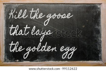 handwriting blackboard writings - Kill the goose that lays the golden egg - stock photo