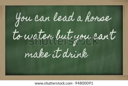 handwriting blackboard writings - You can lead a horse to water but you can't  make it drink