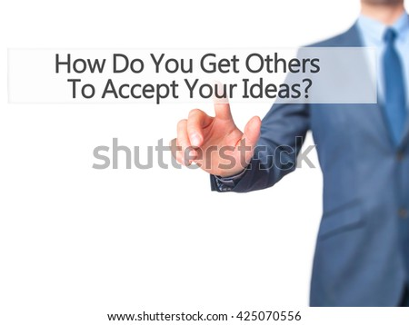 How Do You Get Others To Accept Your Ideas - Businessman hand pressing button on touch screen interface. Business, technology, internet concept. Stock Photo