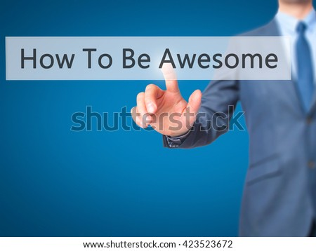 How To Be Awesome - Businessman hand pressing button on touch screen interface. Business, technology, internet concept. Stock Photo - stock photo