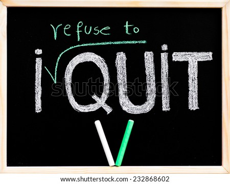 I refuse to quit message, handwriting with chalk on wooden frame blackboard, pieces on chalk in V shape, lifestyle change concept