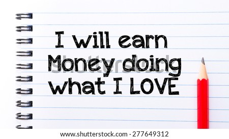 I will Earn Money Doing what I love Text written on notebook page, red pencil on the right. Motivational Concept image - stock photo