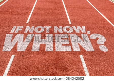 If Not Now, When? written on running track