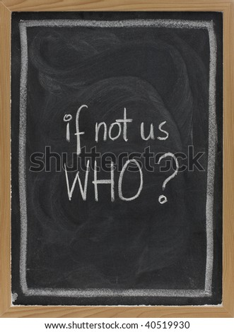 if not us, who - question handwritten with white chalk on blackboard, eraser smudge patterns